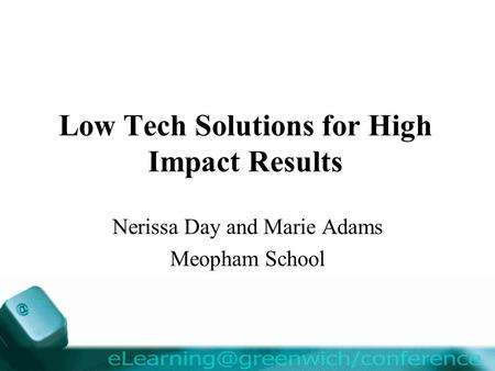 Low Tech Solutions for High Impact Results Nerissa Day and Marie Adams Meopham School.