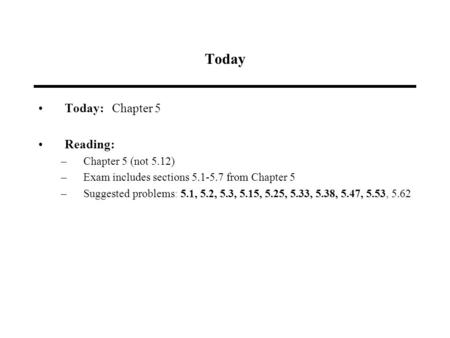 Today Today: Chapter 5 Reading: –Chapter 5 (not 5.12) –Exam includes sections 5.1-5.7 from Chapter 5 –Suggested problems: 5.1, 5.2, 5.3, 5.15, 5.25, 5.33,