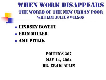 When Work Disappears The World of the new urban poor William Julius Wilson Lindsey Boyett Erin Miller Amy Pitlik Politics 367 May 14, 2004 Dr. Craig Allin.