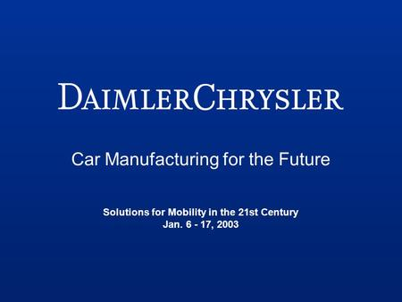 Car Manufacturing for the Future Solutions for Mobility in the 21st Century Jan. 6 - 17, 2003.