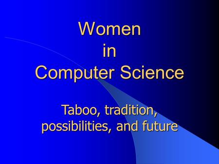 Women in Computer Science Taboo, tradition, possibilities, and future.