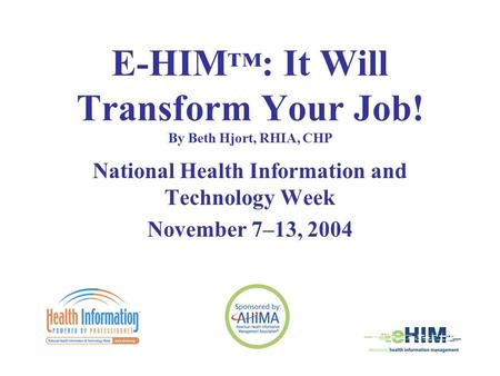 E-HIM ™ : It Will Transform Your Job! By Beth Hjort, RHIA, CHP National Health Information and Technology Week November 7–13, 2004.