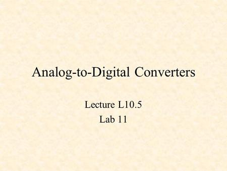 Analog-to-Digital Converters Lecture L10.5 Lab 11.