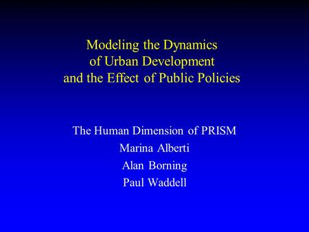 Modeling the Dynamics of Urban Development and the Effect of Public Policies The Human Dimension of PRISM Marina Alberti Alan Borning Paul Waddell.