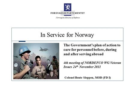 In Service for Norway Norwegian Ministry of Defence The Government's plan of action to care for personnel before, during and after serving abroad 4th meeting.