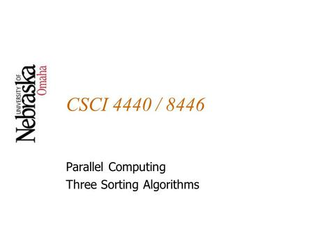 CSCI 4440 / 8446 Parallel Computing Three Sorting Algorithms.