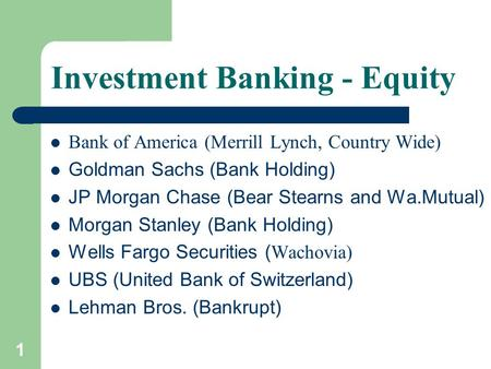 1 Investment Banking - Equity Bank of America (Merrill Lynch, Country Wide) Goldman Sachs (Bank Holding) JP Morgan Chase (Bear Stearns and Wa.Mutual) Morgan.