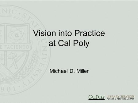 Vision into Practice at Cal Poly Michael D. Miller.