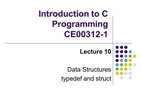 Introduction to C Programming CE00312-1 Lecture 10 Data Structures typedef and struct.