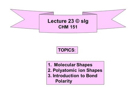 Lecture 23 © slg CHM 151 TOPICS : 1. Molecular Shapes 2. Polyatomic ion Shapes 3. Introduction to Bond Polarity.
