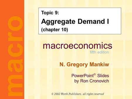 Macroeconomics fifth edition N. Gregory Mankiw PowerPoint ® Slides by Ron Cronovich CHAPTER TEN Aggregate Demand I macro © 2002 Worth Publishers, all rights.