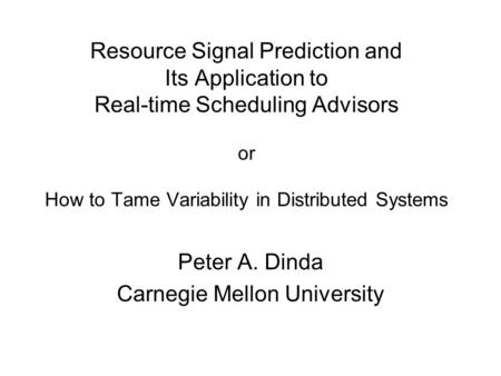 Resource Signal Prediction and Its Application to Real-time Scheduling Advisors or How to Tame Variability in Distributed Systems Peter A. Dinda Carnegie.