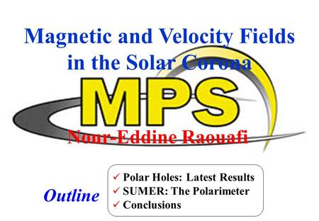 Nour-Eddine Raouafi Magnetic and Velocity Fields in the Solar Corona Outline Polar Holes: Latest Results SUMER: The Polarimeter Conclusions.
