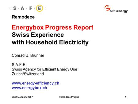29/30 January 2007Remodece Prague1 Remodece Energybox Progress Report Swiss Experience with Household Electricity Conrad U. Brunner S.A.F.E. Swiss Agency.