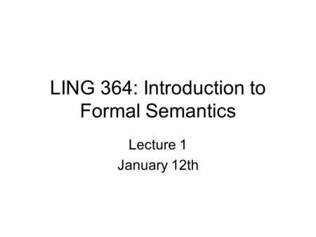 LING 364: Introduction to Formal Semantics Lecture 1 January 12th.