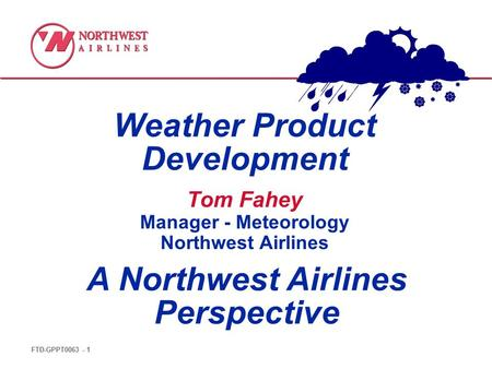 FTD-GPPT0063 - 1 Weather Product Development A Northwest Airlines Perspective Tom Fahey Manager - Meteorology Northwest Airlines.