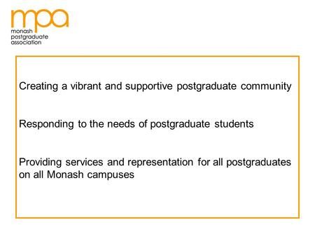 Creating a vibrant and supportive postgraduate community Responding to the needs of postgraduate students Providing services and representation for all.