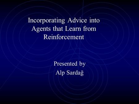 Incorporating Advice into Agents that Learn from Reinforcement Presented by Alp Sardağ.
