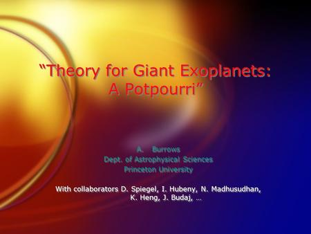 """Theory for Giant Exoplanets: A Potpourri"" A.Burrows Dept. of Astrophysical Sciences Princeton University With collaborators D. Spiegel, I. Hubeny, N."