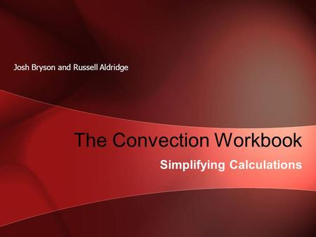 The Convection Workbook Simplifying Calculations Josh Bryson and Russell Aldridge.