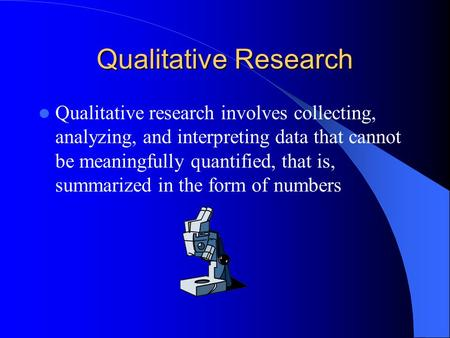 Qualitative Research Qualitative research involves collecting, analyzing, and interpreting data that cannot be meaningfully quantified, that is, summarized.