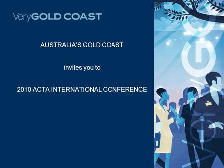 AUSTRALIA'S GOLD COAST invites you to 2010 ACTA INTERNATIONAL CONFERENCE.