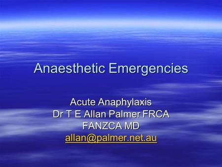 Anaesthetic Emergencies Acute Anaphylaxis Dr T E Allan Palmer FRCA FANZCA MD