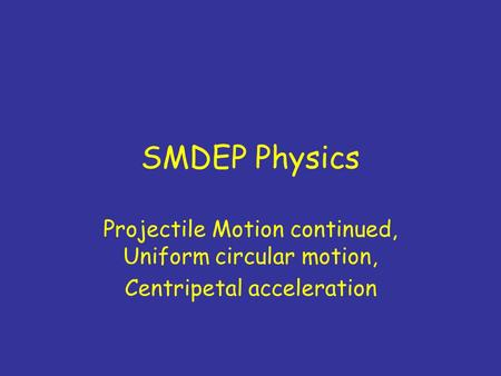 SMDEP Physics Projectile Motion continued, Uniform circular motion, Centripetal acceleration.
