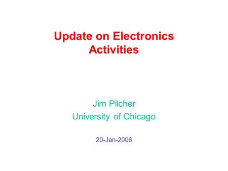 Update on Electronics Activities Jim Pilcher University of Chicago 20-Jan-2006.