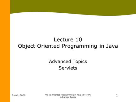 June 1, 2000 Object Oriented Programming in Java (95-707) Advanced Topics 1 Lecture 10 Object Oriented Programming in Java Advanced Topics Servlets.
