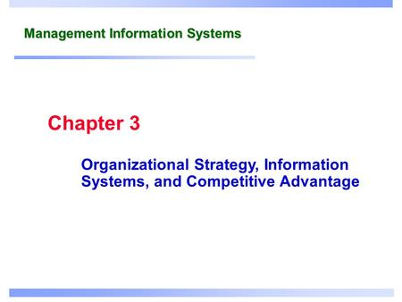 Management Information Systems Organizational Strategy, Information Systems, and Competitive Advantage Chapter 3.