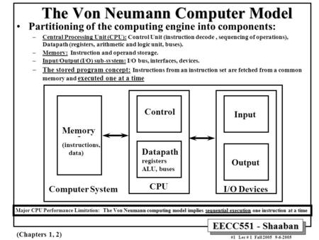 EECC551 - Shaaban #1 Lec # 1 Fall 2005 9-6-2005 The Von Neumann <strong>Computer</strong> Model Partitioning of the <strong>computing</strong> engine into components: –Central Processing.