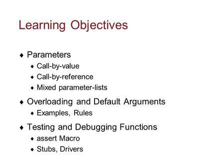 Learning Objectives  Parameters  Call-by-value  Call-by-reference  Mixed parameter-lists  Overloading and Default Arguments  Examples, Rules  Testing.