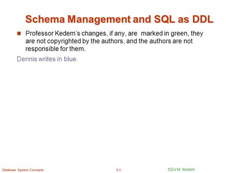 ©Silberschatz, Korth and Sudarshan6.1Database System Concepts Schema Management and SQL as DDL Professor Kedem's changes, if any, are marked in green,