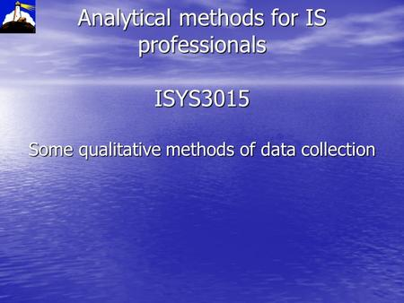 Analytical methods for IS professionals ISYS3015 Some qualitative methods of data collection.