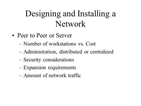 Designing and Installing a Network Peer to Peer or Server –Number of workstations vs. Cost –Administration, distributed or centralized –Security considerations.