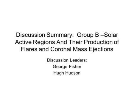 Discussion Summary: Group B –Solar Active Regions And Their Production of Flares and Coronal Mass Ejections Discussion Leaders: George Fisher Hugh Hudson.