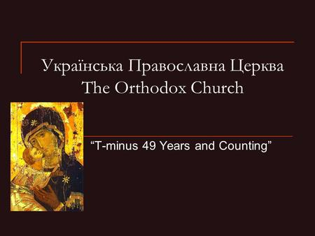 "Українська Православна Церква The Orthodox Church ""T-minus 49 Years and Counting"""
