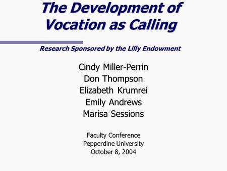 The Development of Vocation as Calling Research Sponsored by the Lilly Endowment Cindy Miller-Perrin Don Thompson Elizabeth Krumrei Emily Andrews Marisa.