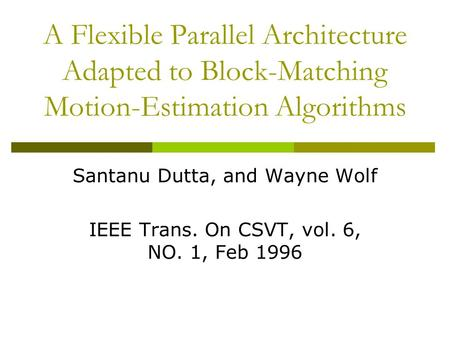 A Flexible Parallel Architecture Adapted to Block-Matching Motion-Estimation Algorithms Santanu Dutta, and Wayne Wolf IEEE Trans. On CSVT, vol. 6, NO.