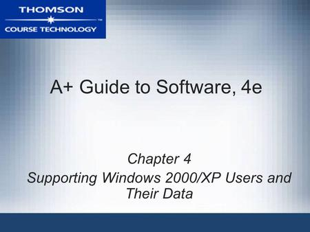 A+ Guide to Software, 4e Chapter 4 Supporting Windows 2000/XP Users and Their Data.
