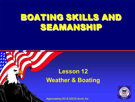 Approved by DC-E USCG AuxA, Inc BOATING SKILLS AND SEAMANSHIP Lesson 12 Weather & Boating.