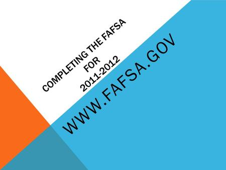 COMPLETING THE FAFSA FOR 2011-2012 WWW.FAFSA.GOV.