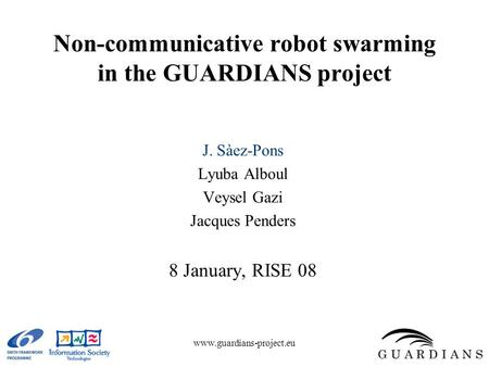 Www.guardians-project.eu Non-communicative robot swarming in the GUARDIANS project J. Sàez-Pons Lyuba Alboul Veysel Gazi Jacques Penders 8 January, RISE.