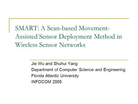 SMART: A Scan-based Movement- Assisted Sensor Deployment Method in Wireless Sensor Networks Jie Wu and Shuhui Yang Department of Computer Science and Engineering.