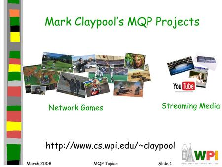 March 2008MQP TopicsSlide 1 Mark Claypool's MQP Projects  Network Games Streaming Media.