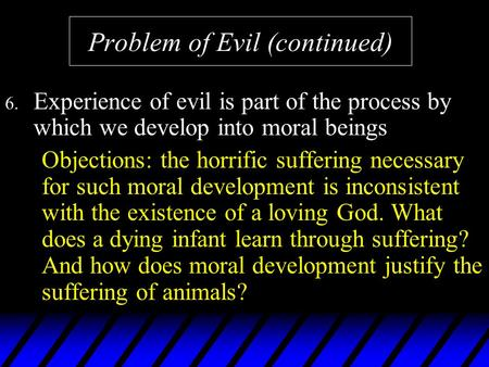 Problem of Evil (continued) 6. Experience of evil is part of the process by which we develop into moral beings Objections: the horrific suffering necessary.