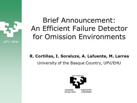 UPV / EHU Brief Announcement: An Efficient Failure Detector for Omission Environments R. Cortiñas, I. Soraluze, A. Lafuente, M. Larrea University of the.