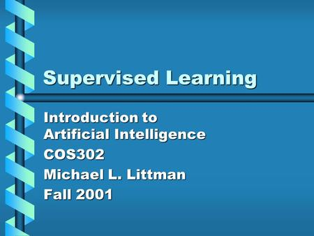 Supervised Learning Introduction to Artificial Intelligence COS302 Michael L. Littman Fall 2001.