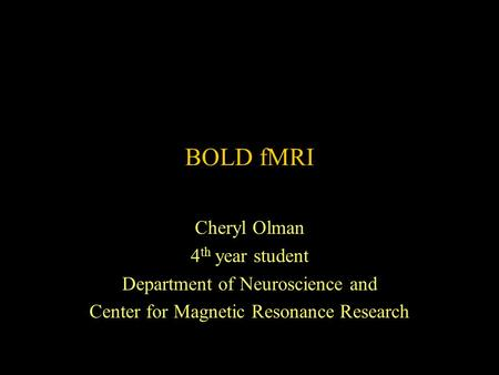 BOLD fMRI Cheryl Olman 4 th year student Department of Neuroscience and Center for Magnetic Resonance Research.